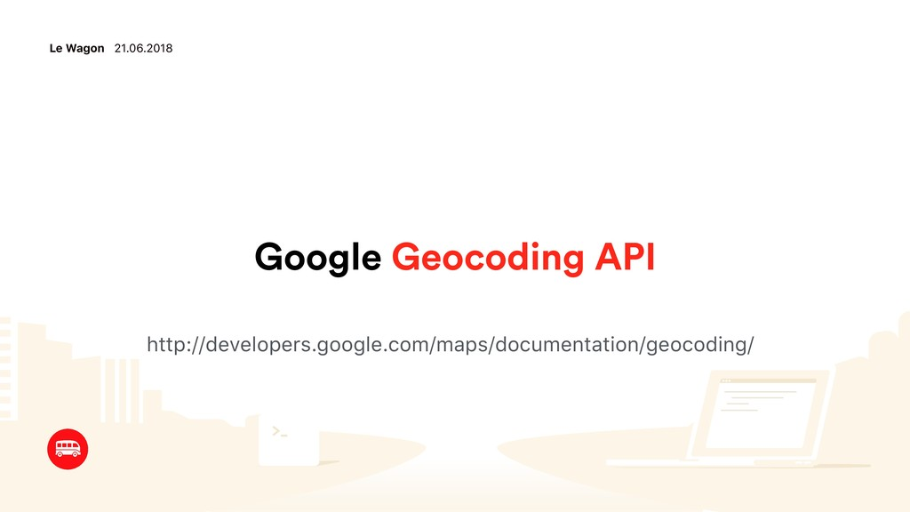 Le Wagon 21.06.2018 Google Geocoding API http:/...
