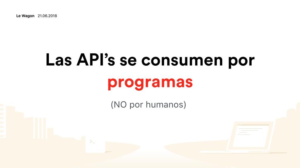 Le Wagon 21.06.2018 Las API's se consumen por p...