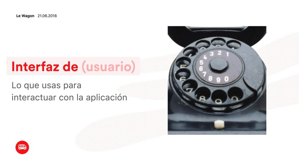 Interfaz de (usuario) Lo que usas para interact...