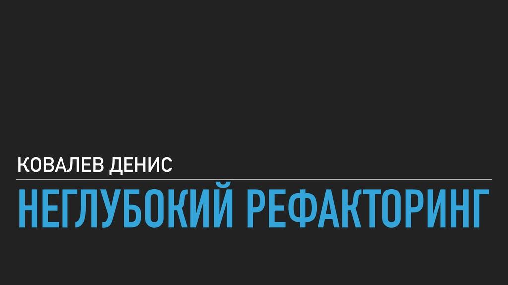 НЕГЛУБОКИЙ РЕФАКТОРИНГ КОВАЛЕВ ДЕНИС