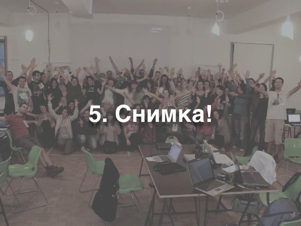 5. Снимка!