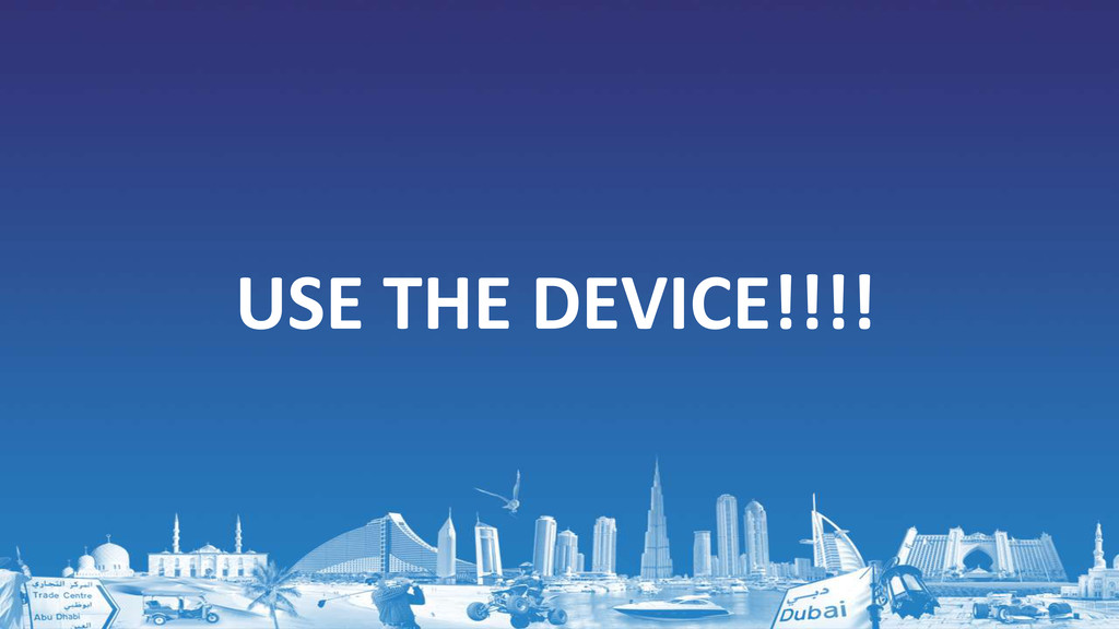 USE THE DEVICE!!!!