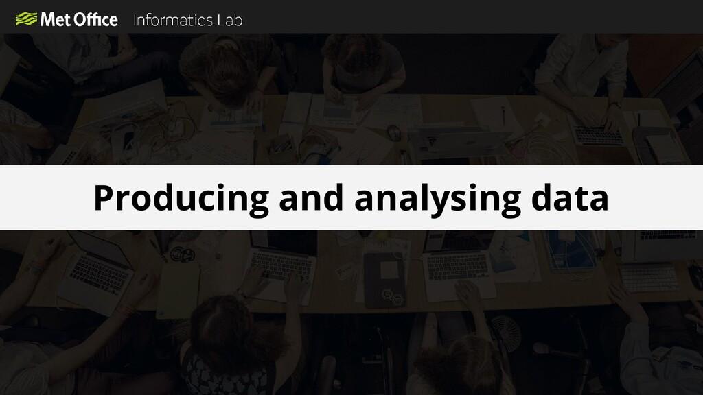 Producing and analysing data