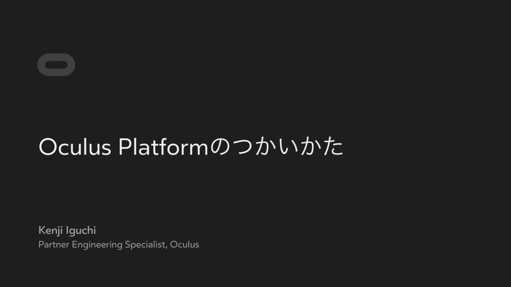 Oculus Platformͷ͔͍͔ͭͨ Kenji Iguchi Partner Engi...