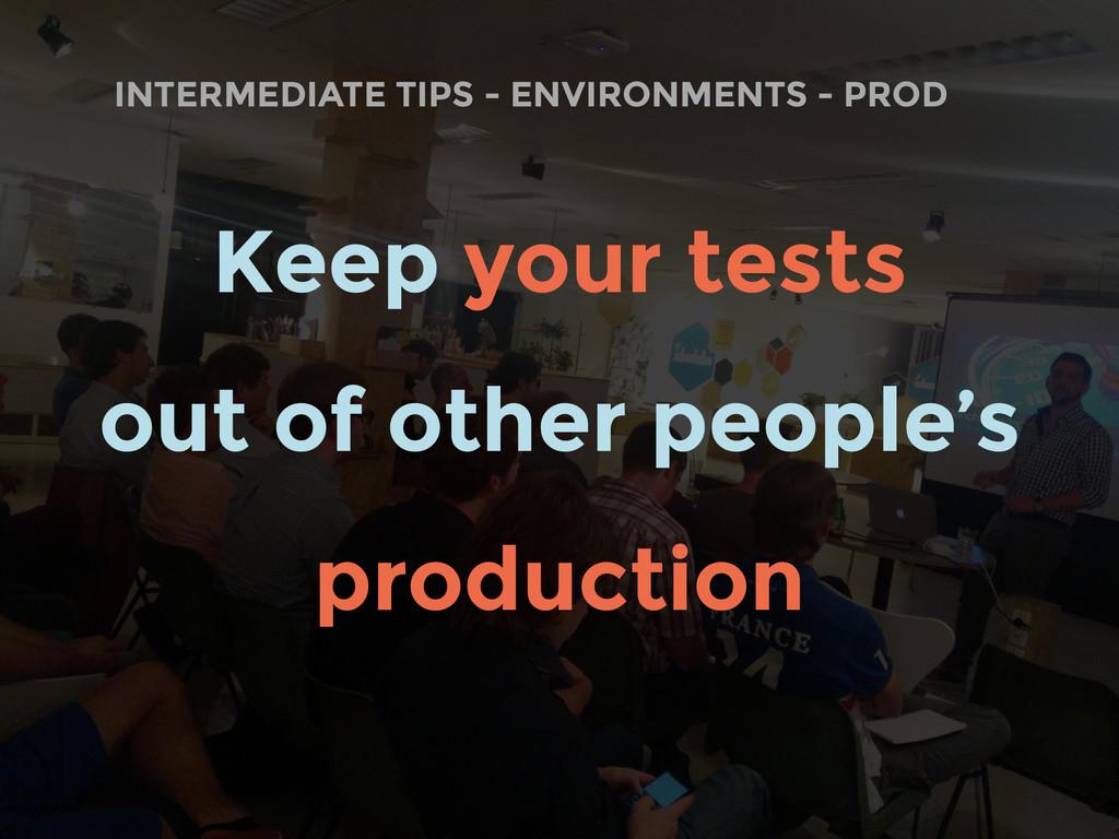 INTERMEDIATE TIPS - ENVIRONMENTS - PROD Keep yo...