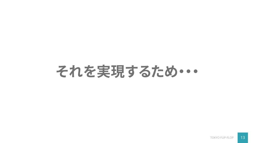 13 TOKYO FLIP-FLOP それを実現するため・・・