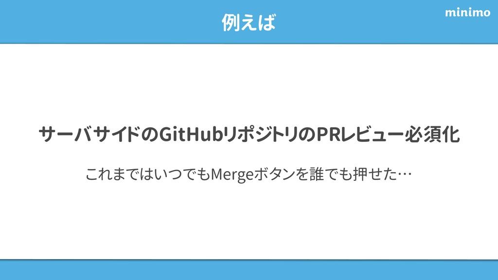 例えば サーバサイドのGitHubリポジトリのPRレビュー必須化 これまではいつでもMerge...