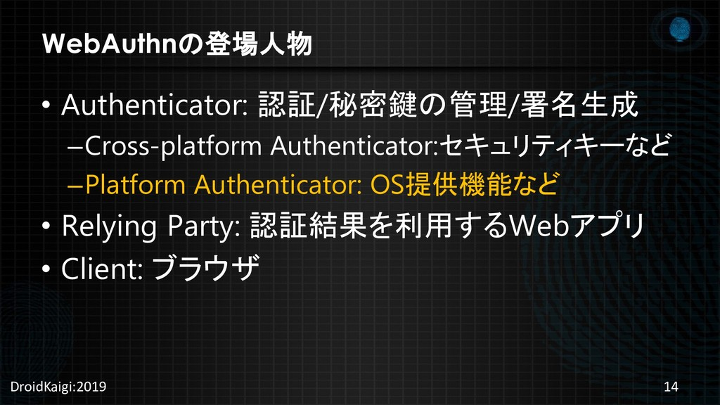WebAuthnの登場人物 • Authenticator: 認証/秘密鍵の管理/署名生成 –...