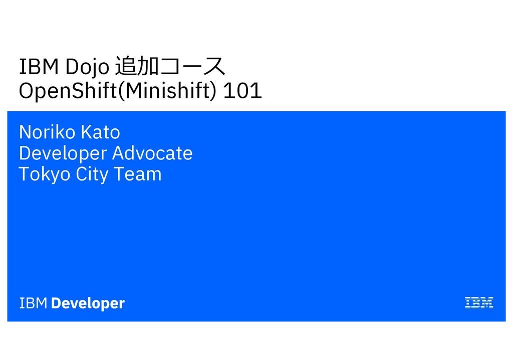 IBM Dojo 追加コース OpenShift(Minishift) 101 Noriko ...