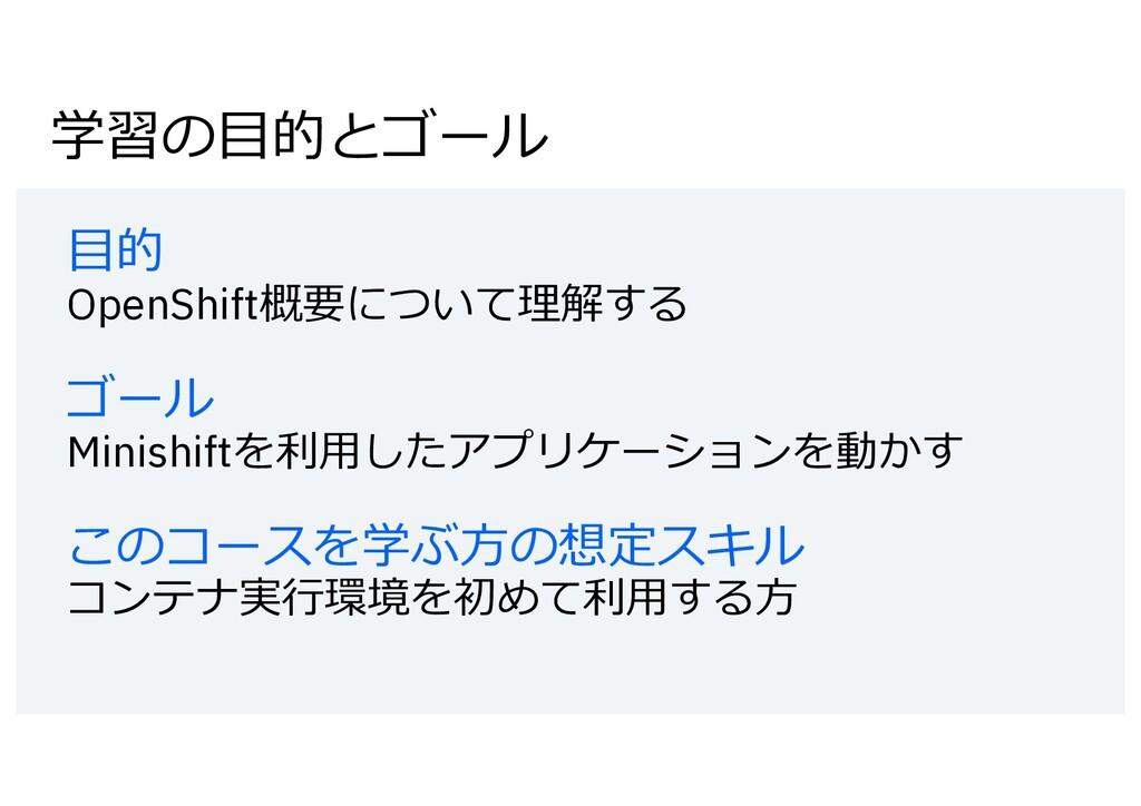学習の⽬的とゴール ⽬的 OpenShift概要について理解する ゴール Minishiftを...