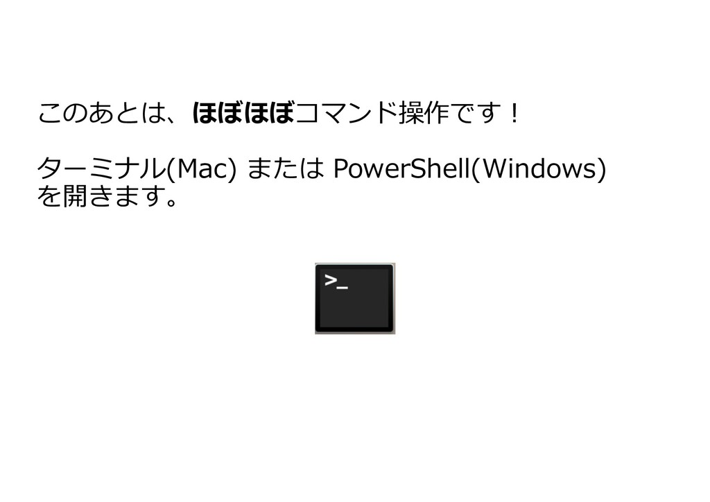 このあとは、ほぼほぼコマンド操作です! ターミナル(Mac) または PowerShell(W...