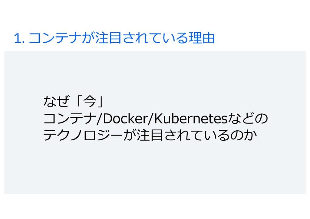 1. コンテナが注⽬されている理由 なぜ「今」 コンテナ/Docker/Kubernetesな...