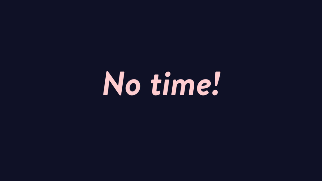 No time!