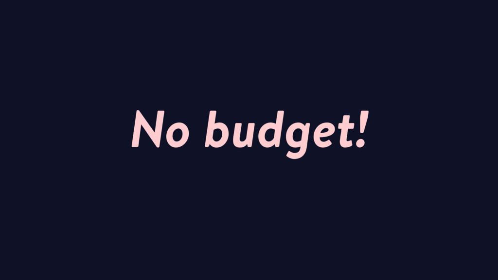 No budget!