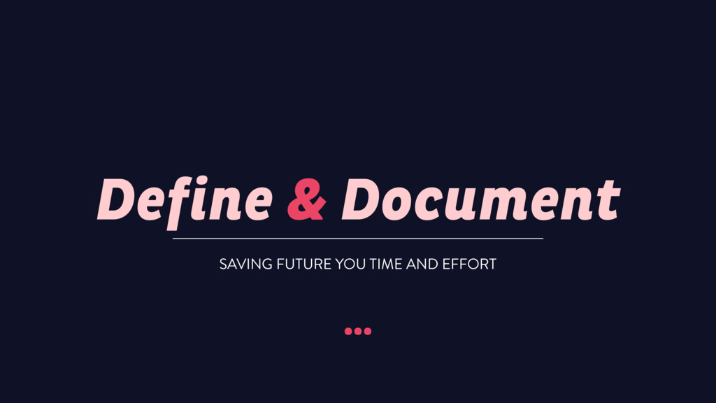 Define & Document … SAVING FUTURE YOU TIME AND ...