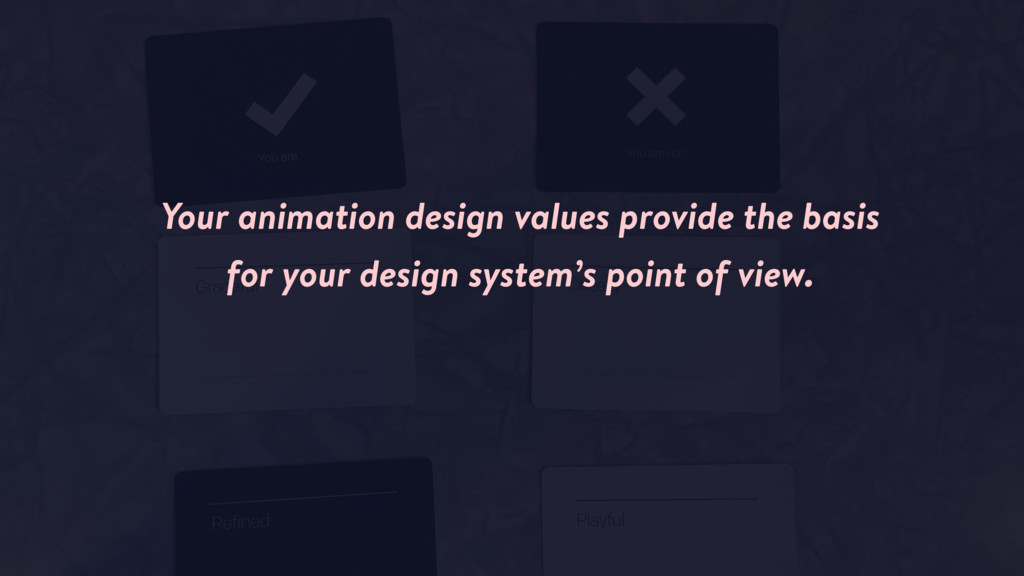 Your animation design values provide the basis ...