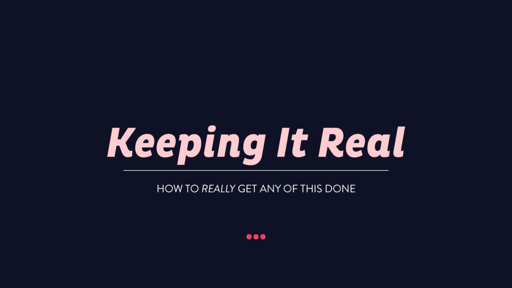 Keeping It Real … HOW TO REALLY GET ANY OF THIS...
