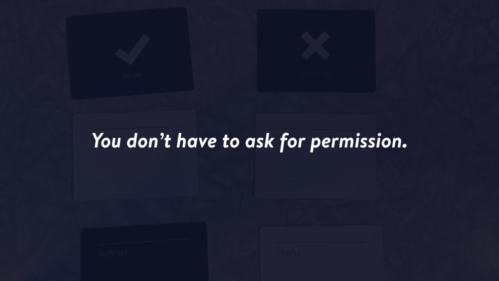 You don't have to ask for permission.