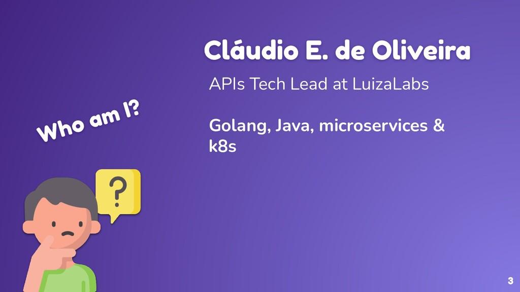 Who am I? Cláudio E. de Oliveira APIs Tech Lead...