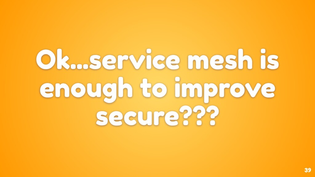 39 Ok...service mesh is enough to improve secur...