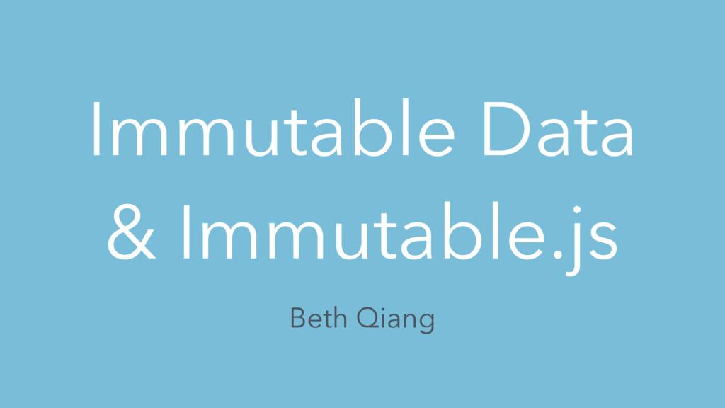 Immutable Data & Immutable.js Beth Qiang