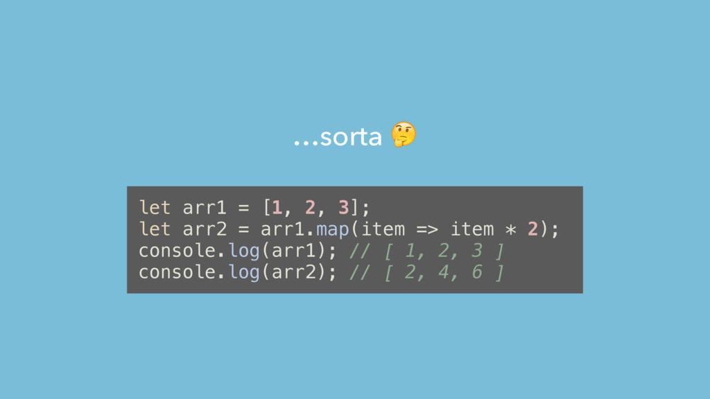 …sorta  let arr1 = [1, 2, 3]; let arr2 = arr1.m...
