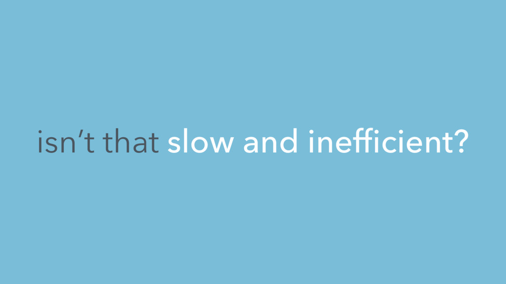 isn't that slow and inefficient?
