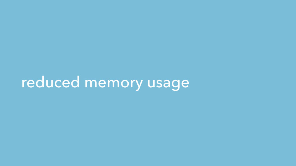 reduced memory usage