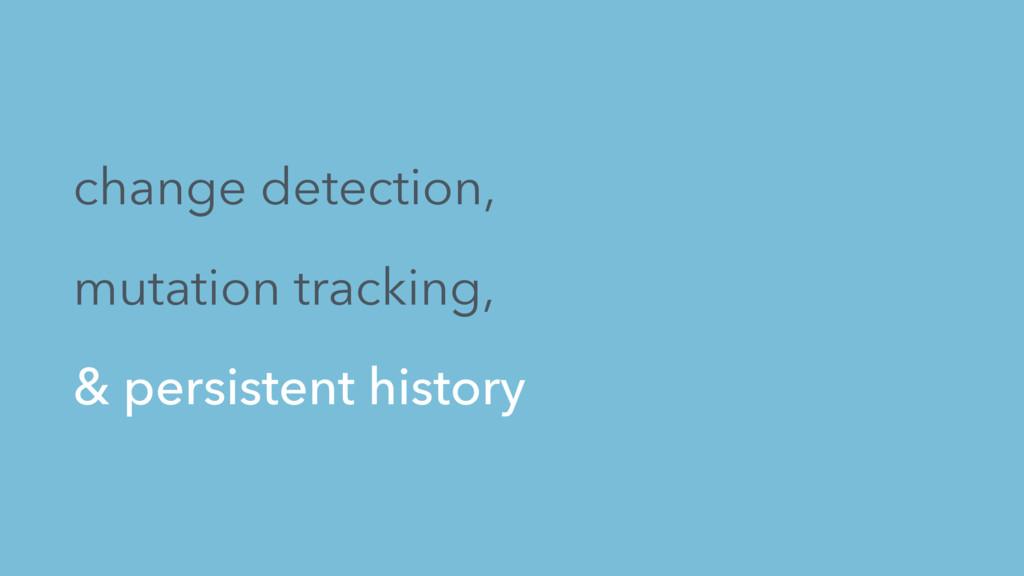 change detection, mutation tracking, & persiste...