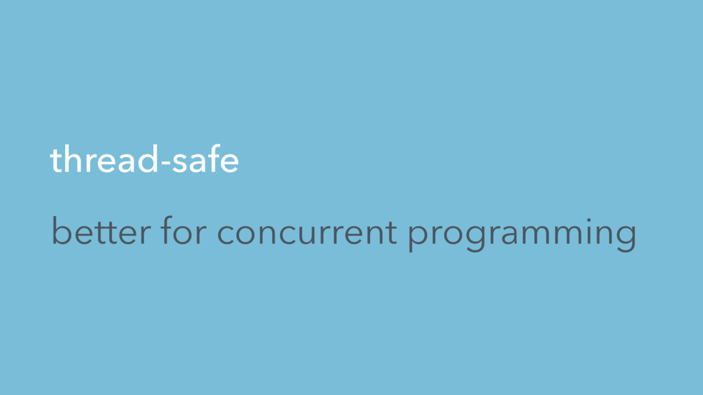 thread-safe better for concurrent programming
