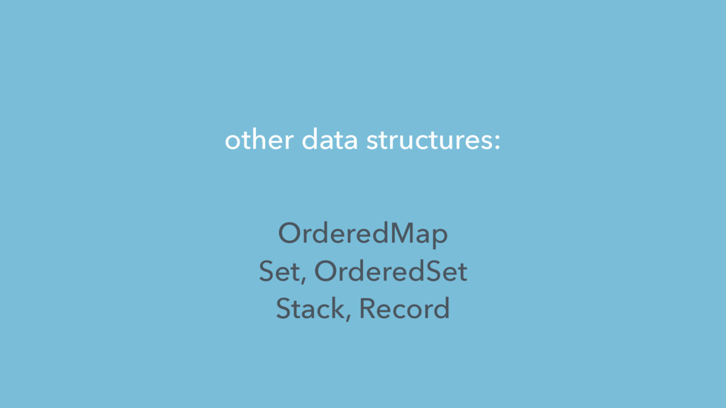 other data structures: OrderedMap Set, OrderedS...