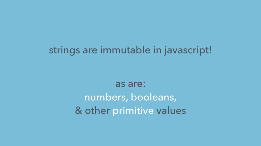 strings are immutable in javascript! as are: nu...