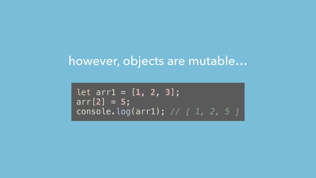 however, objects are mutable… let arr1 = [1, 2,...
