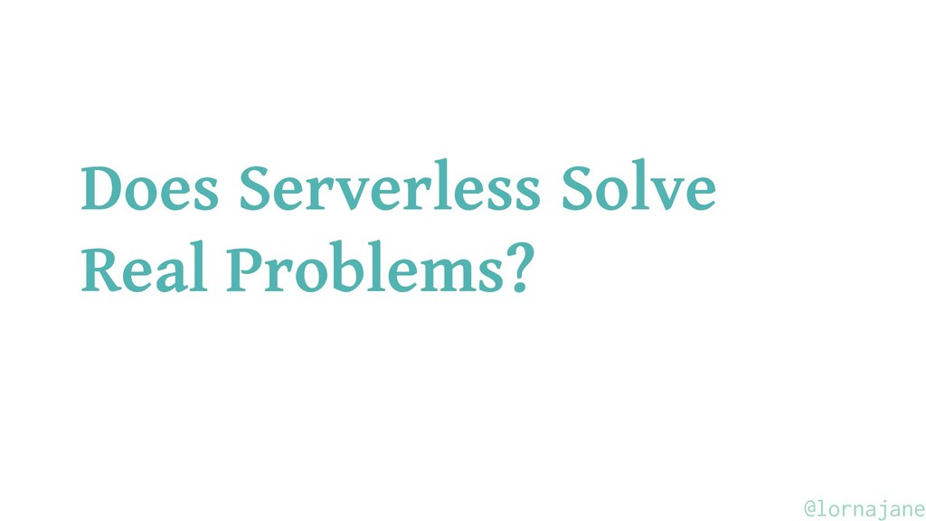 Does Serverless Solve Real Problems? @lornajane
