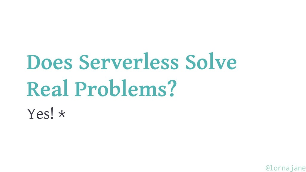 Does Serverless Solve Real Problems? Yes! * @lo...