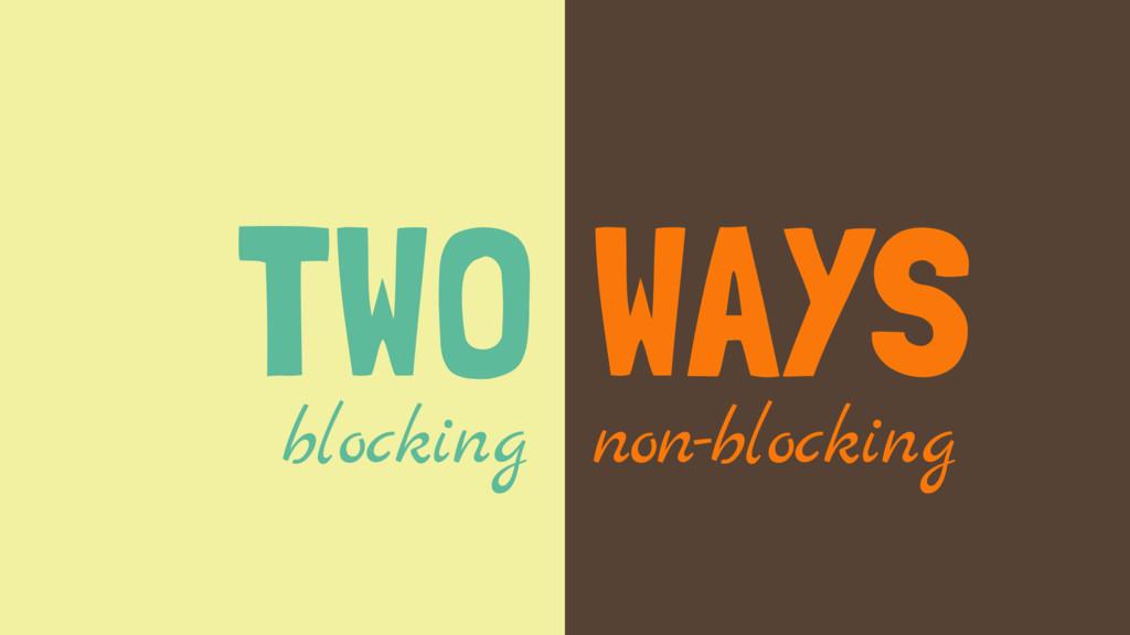 TWO WAYS blocking non-blocking