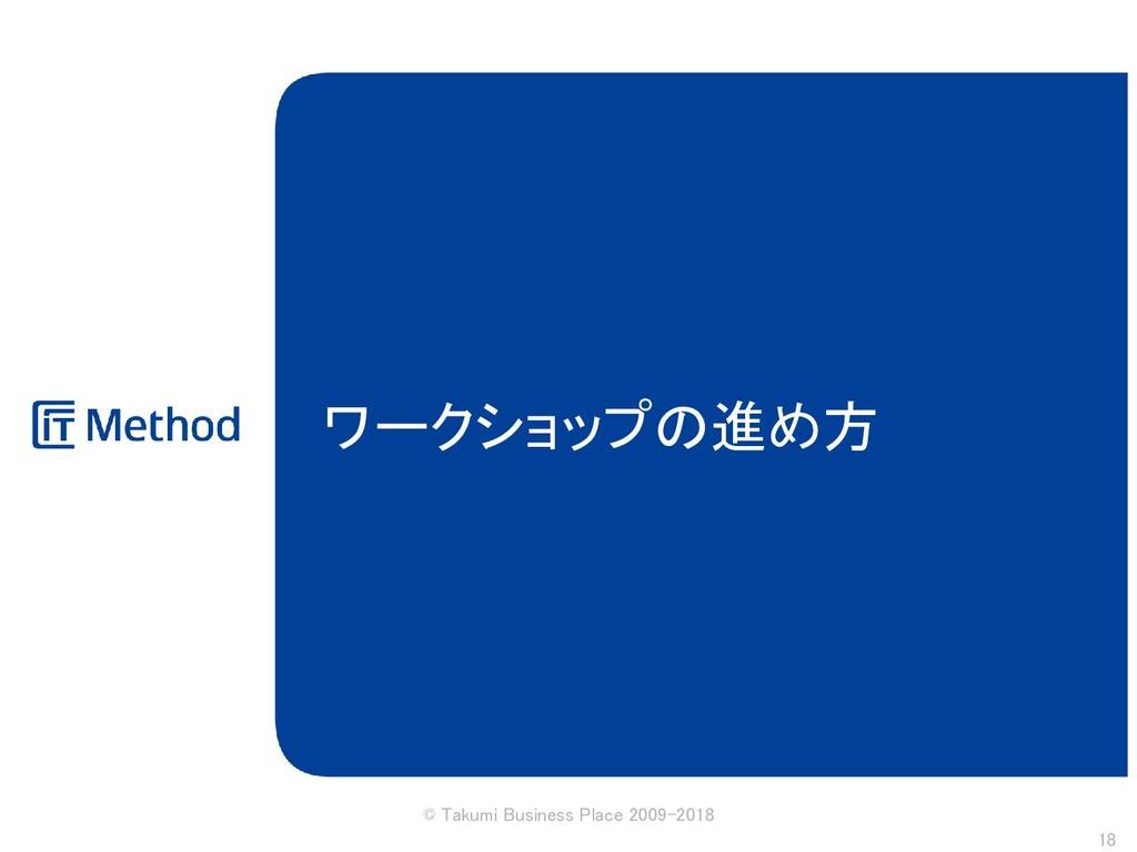 ワークショップの進め方 © Takumi Business Place 2009-2018 18
