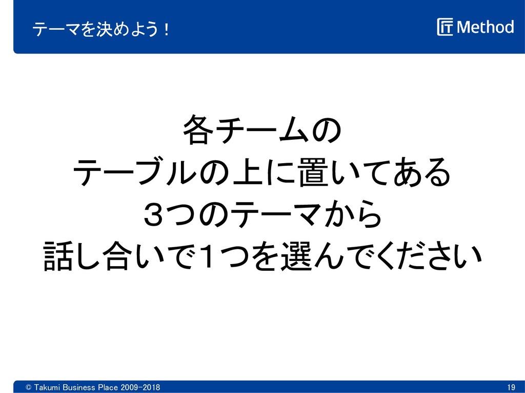 © Takumi Business Place 2009-2018 19 テーマを決めよう! ...