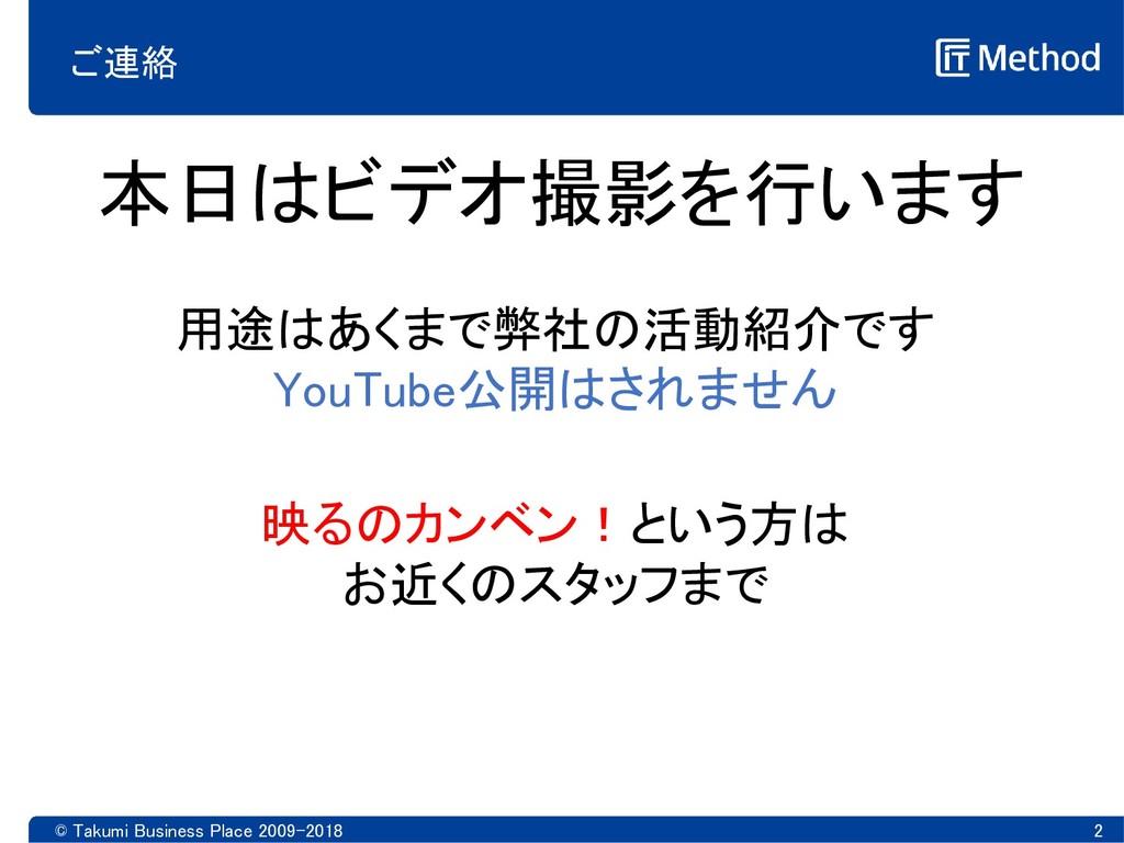 ご連絡 © Takumi Business Place 2009-2018 2 本日はビデオ撮...