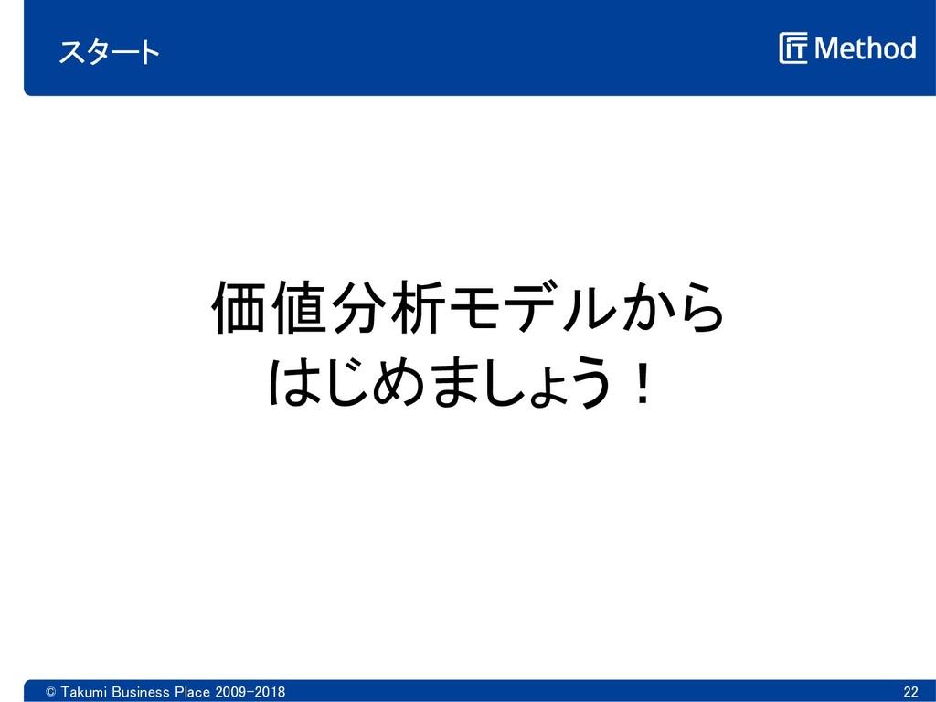 © Takumi Business Place 2009-2018 22 スタート 価値分析モ...
