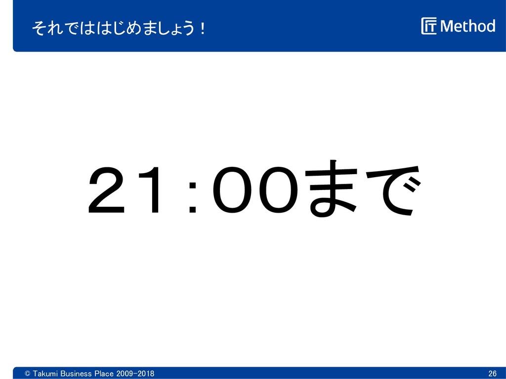 © Takumi Business Place 2009-2018 26 それでははじめましょ...