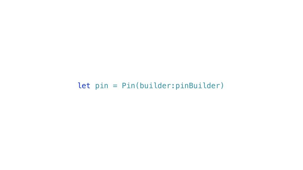 let pin = Pin(builder:pinBuilder)