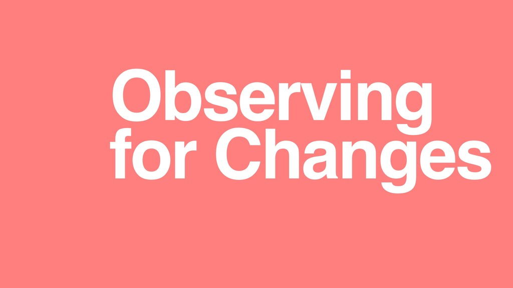 Observing for Changes