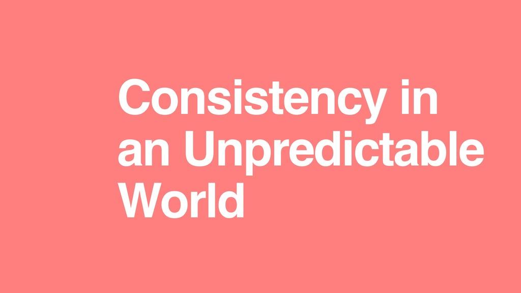Consistency in an Unpredictable World