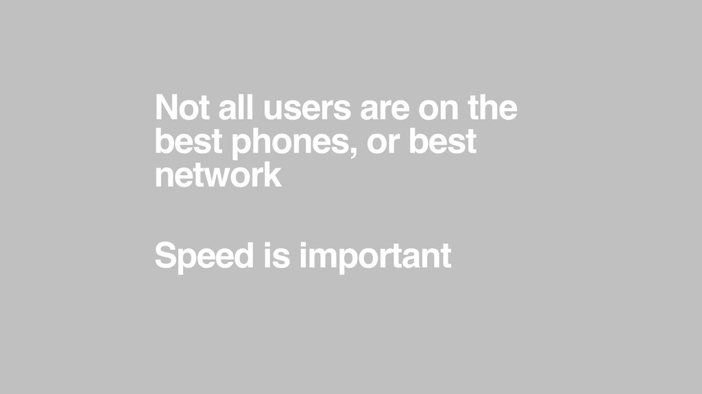 Not all users are on the best phones, or best n...