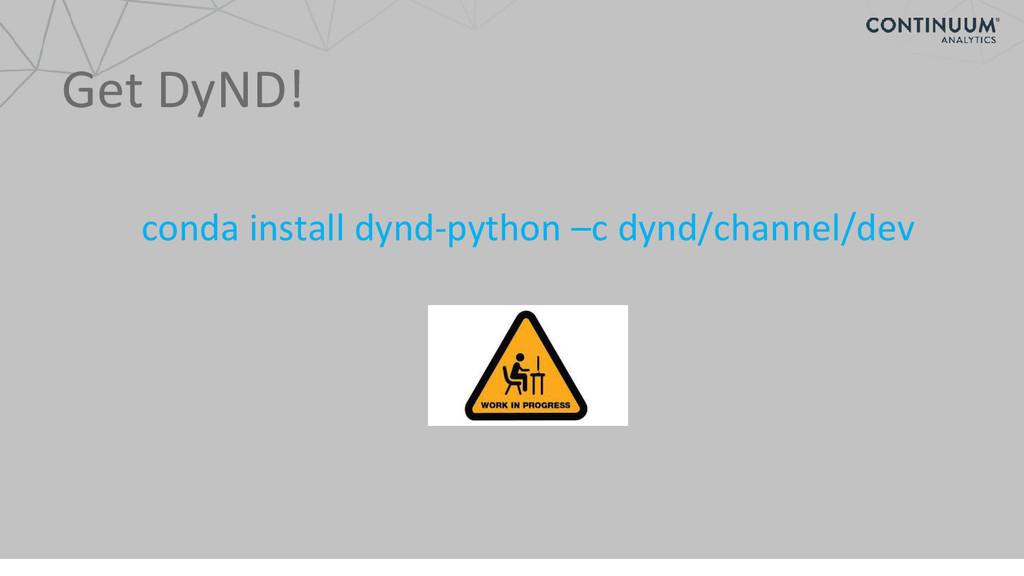 Get DyND! conda install dynd-python –c dynd/cha...