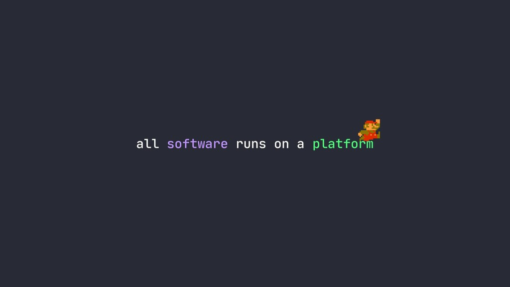 all software runs on a platform