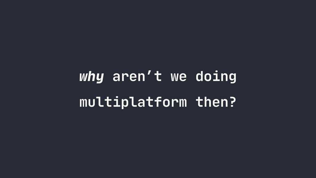 why aren't we doing multiplatform then?
