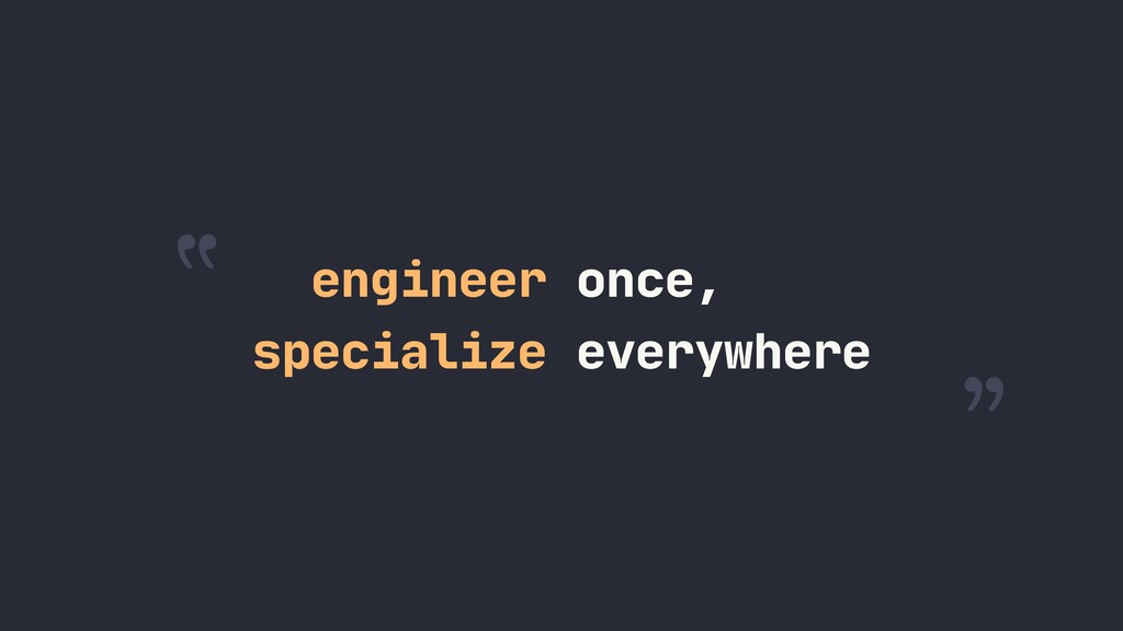 """ "" specialize everywhere engineer once,"