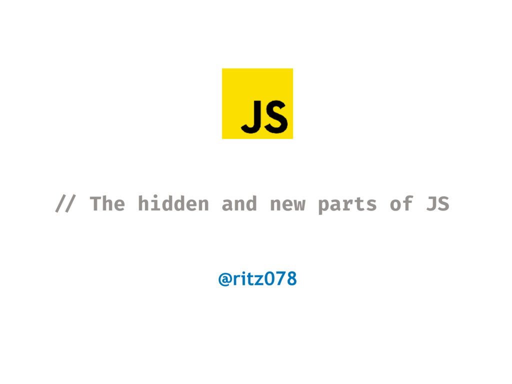 !// The hidden and new parts of JS @ritz078
